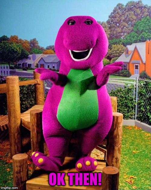 Barney the Dinosaur  | OK THEN! | image tagged in barney the dinosaur | made w/ Imgflip meme maker