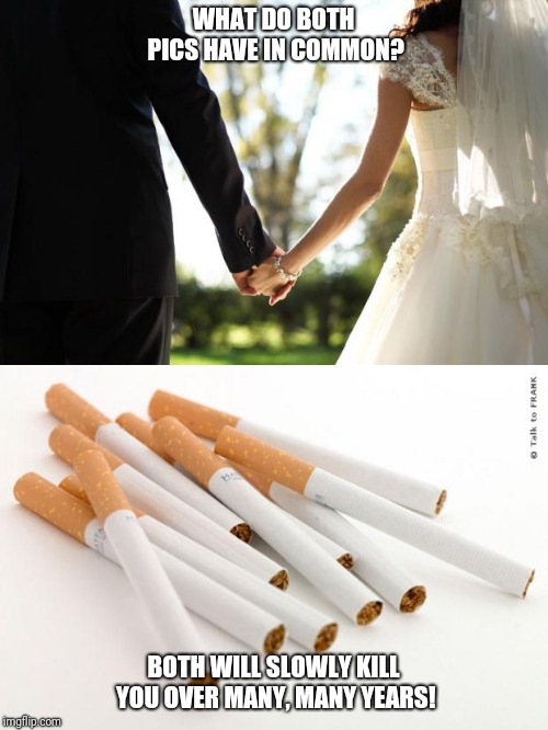 Till death do us part! | WHAT DO BOTH PICS HAVE IN COMMON? BOTH WILL SLOWLY KILL YOU OVER MANY, MANY YEARS! | image tagged in smoking,marriage,death,husband,wife | made w/ Imgflip meme maker