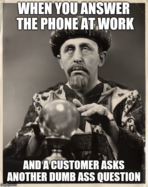 Stupid questions |  WHEN YOU ANSWER THE PHONE AT WORK; AND A CUSTOMER ASKS ANOTHER DUMB ASS QUESTION | image tagged in crystal ball,stupid people,at work,memes | made w/ Imgflip meme maker