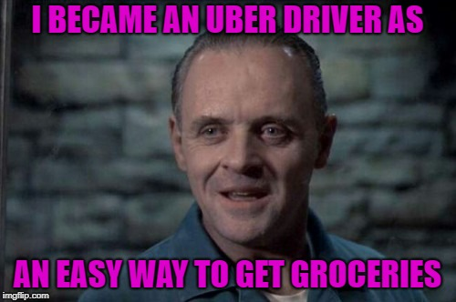 I BECAME AN UBER DRIVER AS AN EASY WAY TO GET GROCERIES | made w/ Imgflip meme maker