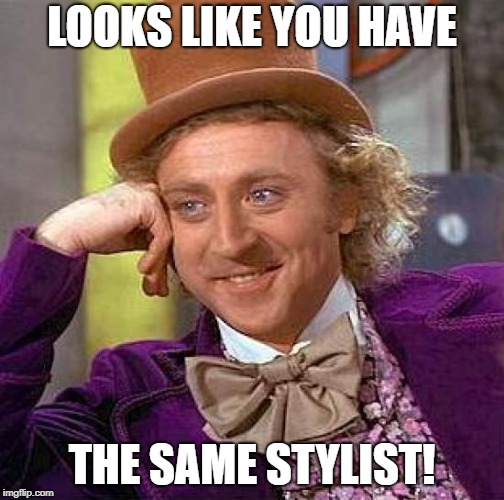 Creepy Condescending Wonka Meme | LOOKS LIKE YOU HAVE THE SAME STYLIST! | image tagged in memes,creepy condescending wonka | made w/ Imgflip meme maker