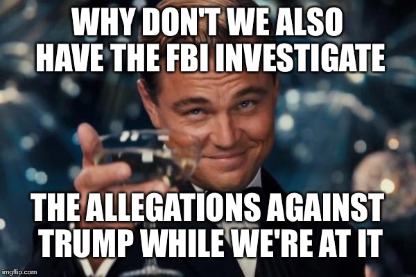 Leonardo Dicaprio Cheers Meme | WHY DON'T WE ALSO HAVE THE FBI INVESTIGATE THE ALLEGATIONS AGAINST TRUMP WHILE WE'RE AT IT | image tagged in memes,leonardo dicaprio cheers | made w/ Imgflip meme maker