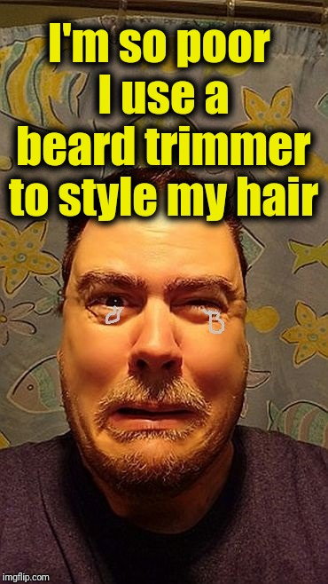 z1vljb | I'm so poor I use a beard trimmer to style my hair | image tagged in z1vljb | made w/ Imgflip meme maker