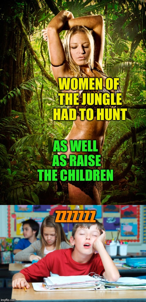 WOMEN OF THE JUNGLE HAD TO HUNT AS WELL AS RAISE THE CHILDREN ZZZZZZZ | made w/ Imgflip meme maker