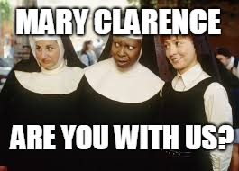 MARY CLARENCE ARE YOU WITH US? | image tagged in mary clarence are you with us | made w/ Imgflip meme maker
