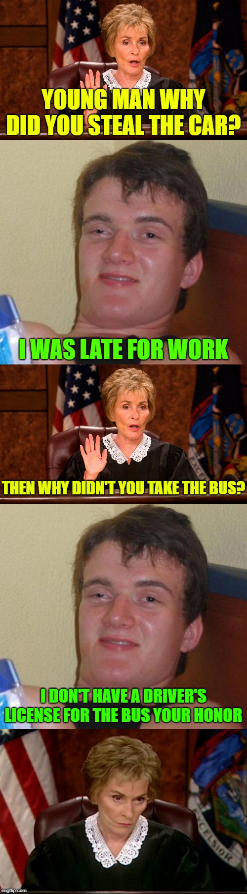 10 Guy in court | YOUNG MAN WHY DID YOU STEAL THE CAR? I WAS LATE FOR WORK THEN WHY DIDN'T YOU TAKE THE BUS? I DON'T HAVE A DRIVER'S LICENSE FOR THE BUS YOUR  | image tagged in memes,10 guy,judge judy,in court | made w/ Imgflip meme maker