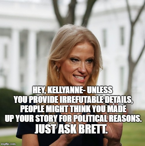 Kellyanne Conway | HEY, KELLYANNE- UNLESS YOU PROVIDE IRREFUTABLE DETAILS, PEOPLE MIGHT THINK YOU MADE UP YOUR STORY FOR POLITICAL REASONS. JUST ASK BRETT. | image tagged in kellyanne conway | made w/ Imgflip meme maker