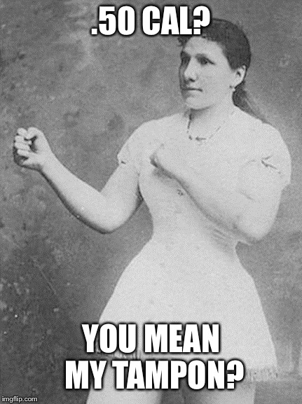 I'd snipe that. | .50 CAL? YOU MEAN MY TAMPON? | image tagged in overly manly woman,funny,well then,bullet for my valentine,tampons,socrates | made w/ Imgflip meme maker