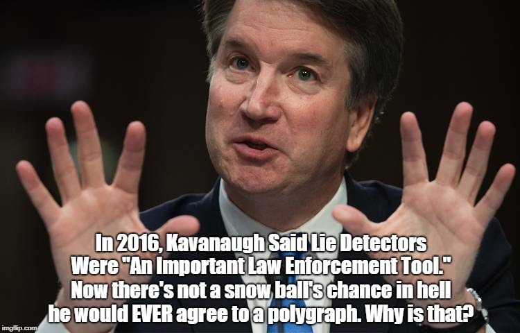 """In 2016, Kavanaugh Said Lie Detectors Were """"An Important Law Enforcement Tool."""" Now there's not a snow ball's chance in hell he would EVER a 