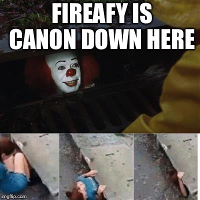 pennywise in sewer | FIREAFY IS CANON DOWN HERE | image tagged in pennywise in sewer | made w/ Imgflip meme maker