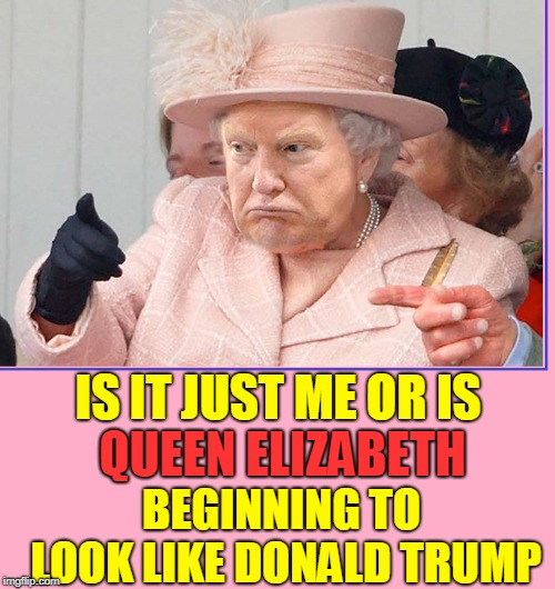 Look Closely to See the Resemblance | IS IT JUST ME OR IS QUEEN ELIZABETH BEGINNING TO LOOK LIKE DONALD TRUMP | image tagged in vince vance,queen elizabeth,donald trump,photoshop,memes,royal family | made w/ Imgflip meme maker