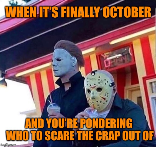 J and Silent Mike Strike Back | WHEN IT'S FINALLY OCTOBER AND YOU'RE PONDERING WHO TO SCARE THE CRAP OUT OF | image tagged in october,michael myers,jason,halloween,friday the 13th,memes | made w/ Imgflip meme maker