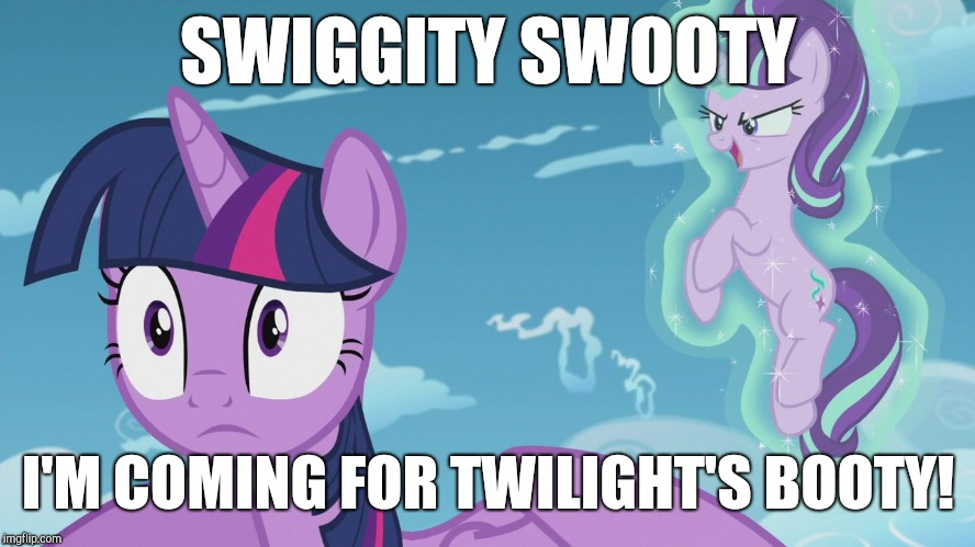 Hide your ass(ets) | SWIGGITY SWOOTY I'M COMING FOR TWILIGHT'S BOOTY! | image tagged in memes,my little pony,twilight sparkle,starlight glimmer,swiggity swooty | made w/ Imgflip meme maker