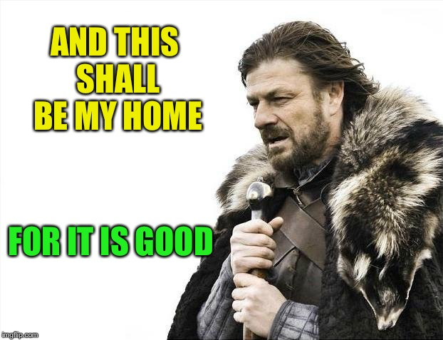 Brace Yourselves X is Coming Meme | AND THIS SHALL BE MY HOME FOR IT IS GOOD | image tagged in memes,brace yourselves x is coming | made w/ Imgflip meme maker