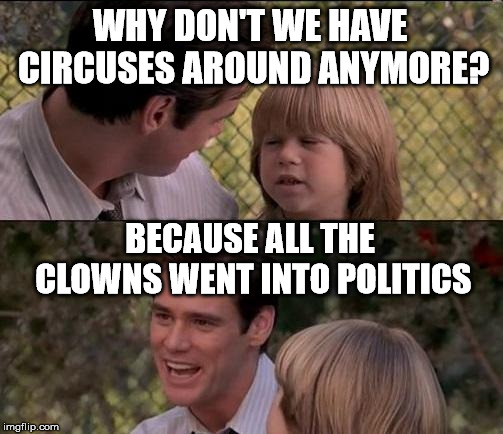Send in the clowns. | WHY DON'T WE HAVE CIRCUSES AROUND ANYMORE? BECAUSE ALL THE CLOWNS WENT INTO POLITICS | image tagged in memes,thats just something x say | made w/ Imgflip meme maker
