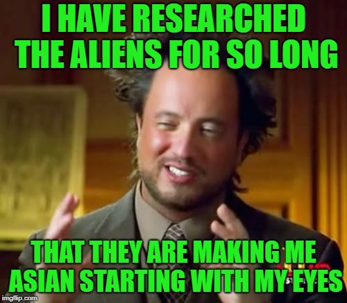 Ancient Aliens |  I HAVE RESEARCHED THE ALIENS FOR SO LONG; THAT THEY ARE MAKING ME ASIAN STARTING WITH MY EYES | image tagged in memes,ancient aliens | made w/ Imgflip meme maker