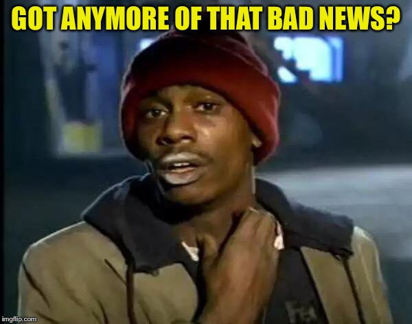 Y'all Got Any More Of That Meme | GOT ANYMORE OF THAT BAD NEWS? | image tagged in memes,y'all got any more of that | made w/ Imgflip meme maker