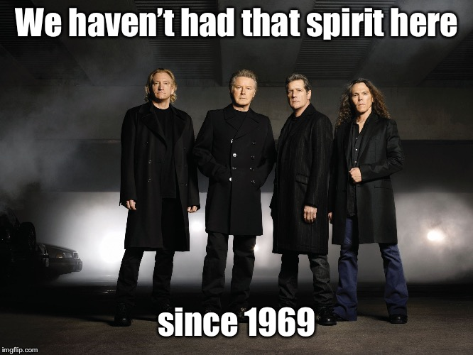 Eagles band | We haven't had that spirit here since 1969 | image tagged in eagles band | made w/ Imgflip meme maker