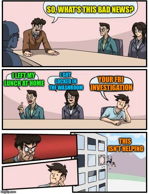 Boardroom Meeting Suggestion Meme | SO, WHAT'S THIS BAD NEWS? I LEFT MY LUNCH AT HOME I GOT LOCKED IN THE WASHROOM YOUR FBI INVESTIGATION THIS ISN'T HELPING | image tagged in memes,boardroom meeting suggestion | made w/ Imgflip meme maker