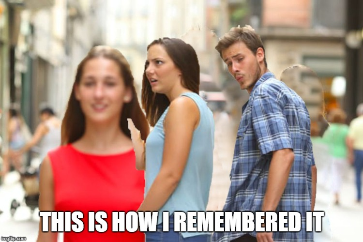Everyone else is wrong, this is the truth. |  THIS IS HOW I REMEMBERED IT | image tagged in memes,distracted boyfriend | made w/ Imgflip meme maker