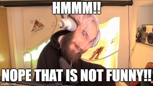 Pewdiepie HMM | HMMM!! NOPE THAT IS NOT FUNNY!! | image tagged in pewdiepie hmm | made w/ Imgflip meme maker