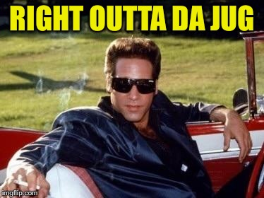 Andrew dice clay | RIGHT OUTTA DA JUG | image tagged in andrew dice clay | made w/ Imgflip meme maker