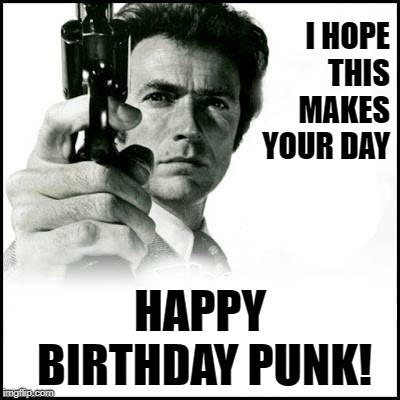 Clint Eastwood Dirty Harry Birthday | I HOPE THIS MAKES YOUR DAY HAPPY BIRTHDAY PUNK! | image tagged in clint eastwood,dirty harry,birthday | made w/ Imgflip meme maker