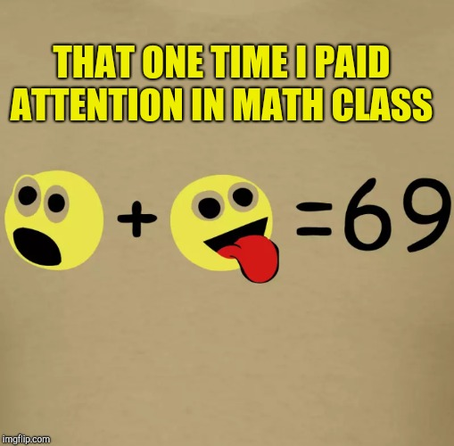 And I was homeschooled lol  |  THAT ONE TIME I PAID ATTENTION IN MATH CLASS | image tagged in math,69,jbmemegeek | made w/ Imgflip meme maker