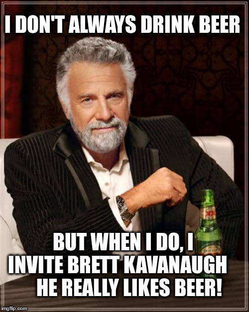 The Most Interesting Man's Drinking Buddy | I DON'T ALWAYS DRINK BEER BUT WHEN I DO, I INVITE BRETT KAVANAUGH         HE REALLY LIKES BEER! | image tagged in the most interesting man in the world,jonathan goldsmith,dos equis,brett kavanaugh | made w/ Imgflip meme maker