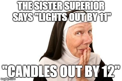 "An oldie... | THE SISTER SUPERIOR SAYS ""LIGHTS OUT BY 11"" ""CANDLES OUT BY 12"" 