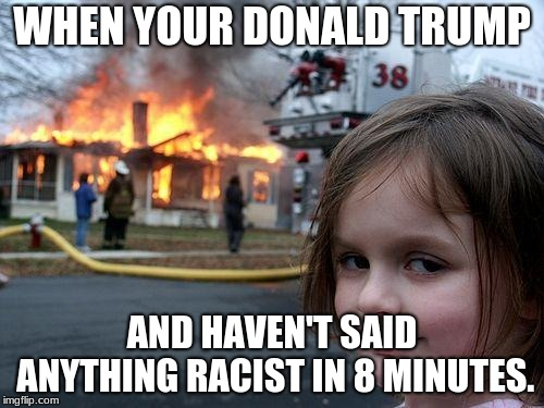 Disaster Girl |  WHEN YOUR DONALD TRUMP; AND HAVEN'T SAID ANYTHING RACIST IN 8 MINUTES. | image tagged in memes,disaster girl | made w/ Imgflip meme maker