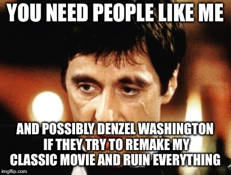 New Scarface  | YOU NEED PEOPLE LIKE ME AND POSSIBLY DENZEL WASHINGTON IF THEY TRY TO REMAKE MY CLASSIC MOVIE AND RUIN EVERYTHING | image tagged in scarface | made w/ Imgflip meme maker