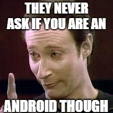 Data I Concur | THEY NEVER ASK IF YOU ARE AN ANDROID THOUGH | image tagged in data i concur | made w/ Imgflip meme maker