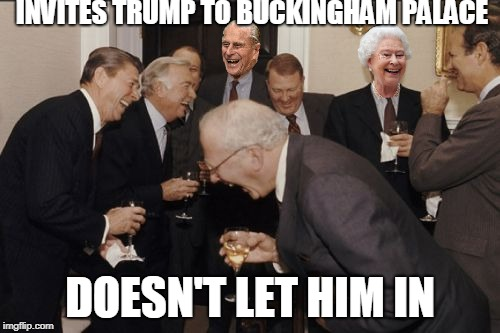 The royal family's banter | INVITES TRUMP TO BUCKINGHAM PALACE DOESN'T LET HIM IN | image tagged in memes,laughing men in suits,royal family,donald trump | made w/ Imgflip meme maker