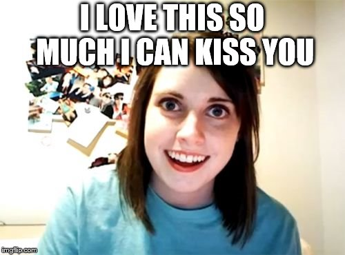 Overly Attached Girlfriend Meme | I LOVE THIS SO MUCH I CAN KISS YOU | image tagged in memes,overly attached girlfriend | made w/ Imgflip meme maker
