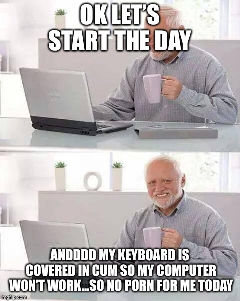 Funny computer meme | OK LET'S START THE DAY ANDDDD MY KEYBOARD IS COVERED IN CUM SO MY COMPUTER WON'T WORK...SO NO PORN FOR ME TODAY | image tagged in memes,hide the pain harold,funny,computer,porn | made w/ Imgflip meme maker