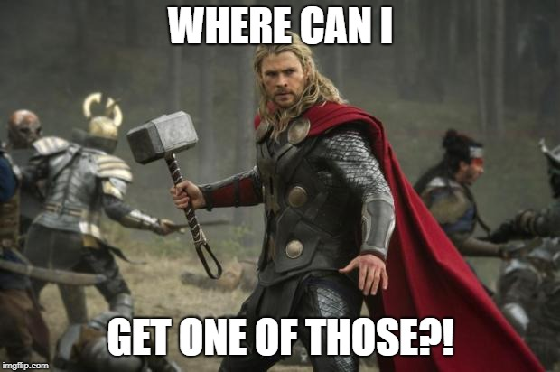 thor hammer | WHERE CAN I GET ONE OF THOSE?! | image tagged in thor hammer | made w/ Imgflip meme maker