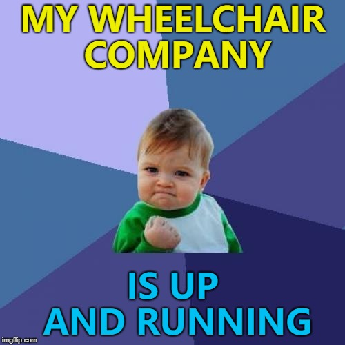 Hopefully it will keep rolling... :) | MY WHEELCHAIR COMPANY IS UP AND RUNNING | image tagged in memes,success kid,company,wheelchair,business | made w/ Imgflip meme maker