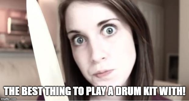 Overly Attached Girlfriend Knife | THE BEST THING TO PLAY A DRUM KIT WITH! | image tagged in overly attached girlfriend knife | made w/ Imgflip meme maker
