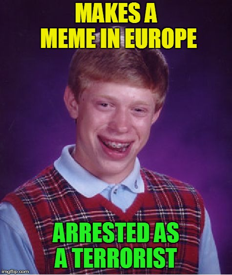 Bad Luck Brian Meme | MAKES A MEME IN EUROPE ARRESTED AS A TERRORIST | image tagged in memes,bad luck brian | made w/ Imgflip meme maker