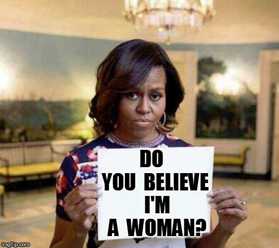 Michael Obama | DO  YOU  BELIEVE  I'M  A  WOMAN? | image tagged in michael obama | made w/ Imgflip meme maker