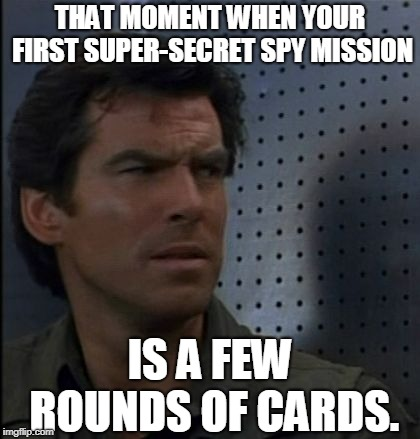 Oh, well. Everybody's gotta start somewhere, I guess. | THAT MOMENT WHEN YOUR FIRST SUPER-SECRET SPY MISSION IS A FEW ROUNDS OF CARDS. | image tagged in memes,bothered bond,that moment when,007,james bond,bond | made w/ Imgflip meme maker