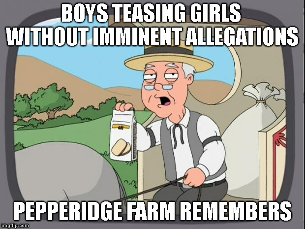 how come we're still alive? | BOYS TEASING GIRLS PEPPERIDGE FARM REMEMBERS WITHOUT IMMINENT ALLEGATIONS | image tagged in memes,consent,pepperidge farm remembers,toxic masculinity | made w/ Imgflip meme maker