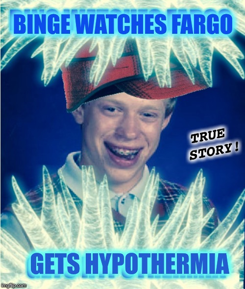 BINGE WATCHES FARGO GETS HYPOTHERMIA TRUE STORY! | made w/ Imgflip meme maker