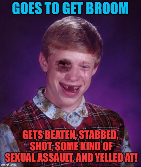 Beat-up Bad Luck Brian | GOES TO GET BROOM GETS BEATEN, STABBED, SHOT, SOME KIND OF SEXUAL ASSAULT, AND YELLED AT! | image tagged in beat-up bad luck brian | made w/ Imgflip meme maker