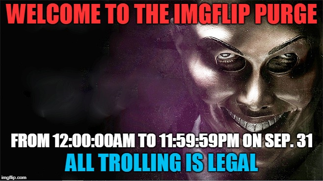 We'll See Which Users Will Survive - and Which Won't. | WELCOME TO THE IMGFLIP PURGE ALL TROLLING IS LEGAL FROM 12:00:00AM TO 11:59:59PM ON SEP. 31 | image tagged in the purge,imgflip,survival of the fittest,thin the herd,trolling,memes | made w/ Imgflip meme maker