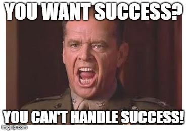 YOU WANT SUCCESS? YOU CAN'T HANDLE SUCCESS! | image tagged in you can't handle the truth | made w/ Imgflip meme maker
