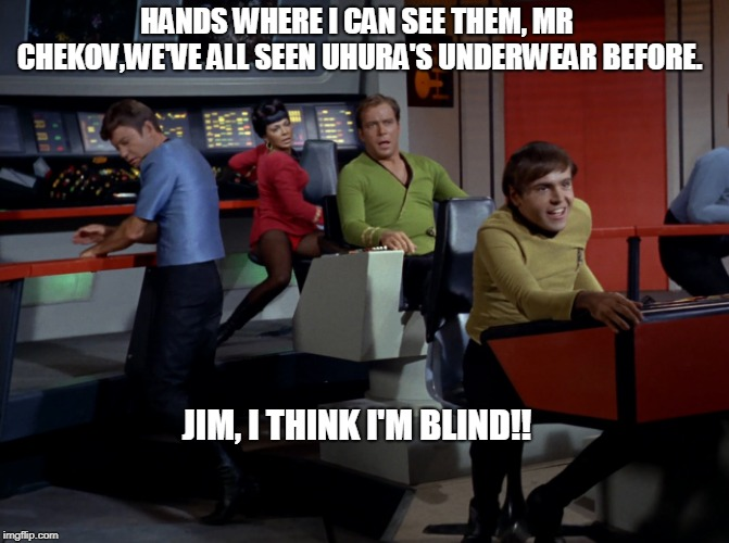 JIM, I THINK I'M BLIND! | HANDS WHERE I CAN SEE THEM, MR CHEKOV,WE'VE ALL SEEN UHURA'S UNDERWEAR BEFORE. JIM, I THINK I'M BLIND!! | image tagged in star trek,dr mccoy,uhura,captain kirk,enterprise,james t kirk | made w/ Imgflip meme maker