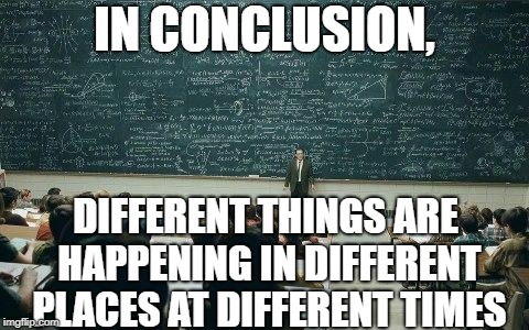chalkboard | IN CONCLUSION, DIFFERENT THINGS ARE HAPPENING IN DIFFERENT PLACES AT DIFFERENT TIMES | image tagged in chalkboard | made w/ Imgflip meme maker