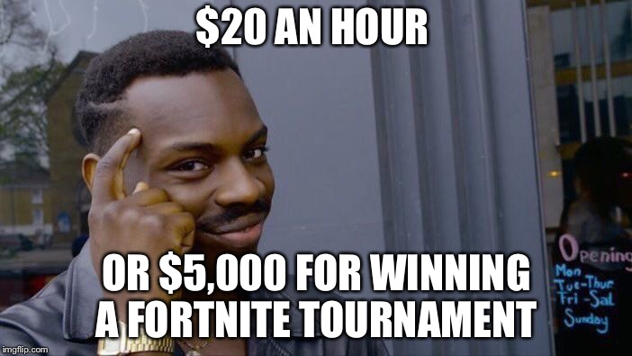 Roll Safe Think About It Meme | $20 AN HOUR OR $5,000 FOR WINNING A FORTNITE TOURNAMENT | image tagged in memes,roll safe think about it | made w/ Imgflip meme maker